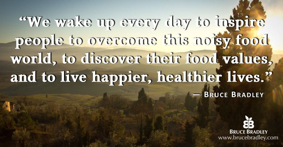 "The mission for brucebradley,com's online community is ""We wake up every day to inspire people to overcome this noisy food world, to discover their food values, and to live happier, healthier lives."""