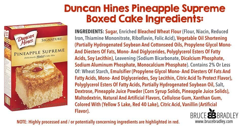 Duncan Hines' Pineapple Upside-Down cake ingredients reads like a lab experiment. Just look: Sugar, Enriched Bleached Wheat Flour (Flour, Niacin, Reduced Iron, Thiamine Mononitrate, Riboflavin, Folic Acid), Vegetable Oil Shortening (Partially Hydrogenated Soybean And Cottonseed Oils, Propylene Glycol Mono- And Diesters Of Fats, Mono- And Diglycerides, Polyglycerol Esters Of Fatty Acids, Soy Lecithin), Leavening (Sodium Bicarbonate, Dicalcium Phosphate, Sodium Aluminum Phosphate, Monocalcium Phosphate). Contains 2% Or Less Of: Wheat Starch, Emulsifier (Propylene Glycol Mono- And Diesters Of Fats And Fatty Acids, Mono- And Diglyceriedes, Soy Lecithin, Citric Acid To Protect Flavor), Polyglycerol Esters Of Fatty Acids, Partially Hydrogenated Soybean Oil, Salt, Dextrose, Pineapple Juice Powder (Corn Syrup Solids, Pineapple Juice Solids), Maltodextrin, Natural And Artificial Flavors, Cellulose Gum, Xanthan Gum, Colored With (Yellow 5 Lake, Red 40 Lake), Citric Acid, Vanillin (Artificial Flavor).
